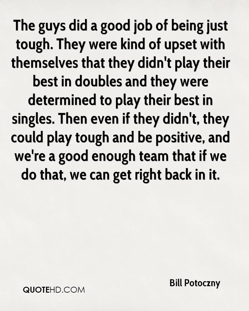 The guys did a good job of being just tough. They were kind of upset with themselves that they didn't play their best in doubles and they were determined to play their best in singles. Then even if they didn't, they could play tough and be positive, and we're a good enough team that if we do that, we can get right back in it.
