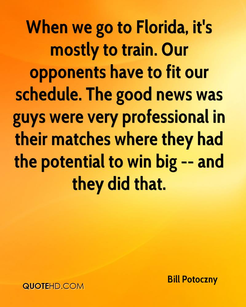 When we go to Florida, it's mostly to train. Our opponents have to fit our schedule. The good news was guys were very professional in their matches where they had the potential to win big -- and they did that.