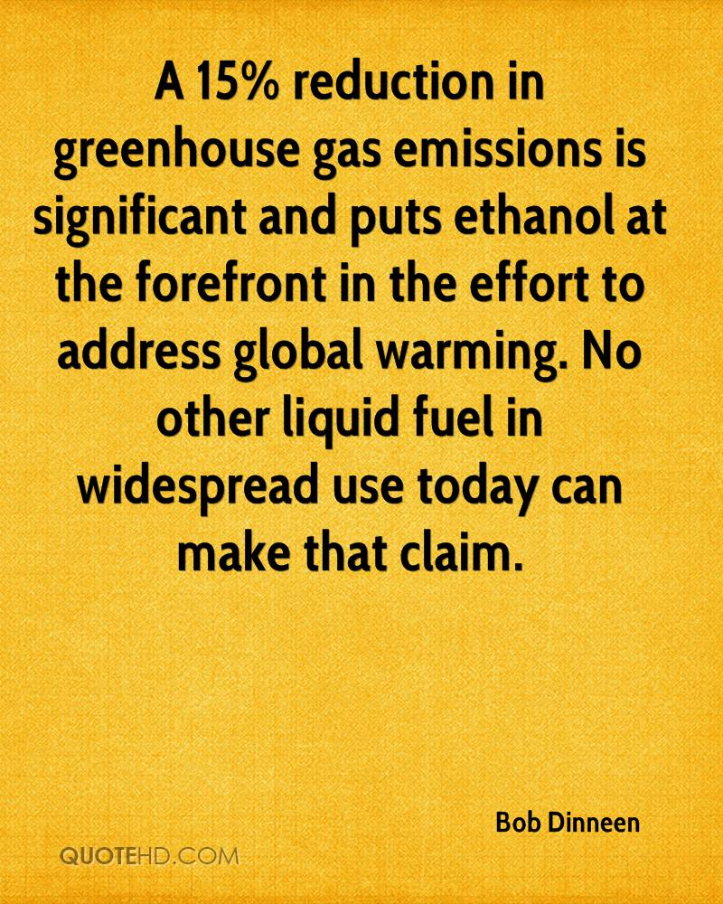 A 15% reduction in greenhouse gas emissions is significant and puts ethanol at the forefront in the effort to address global warming. No other liquid fuel in widespread use today can make that claim.