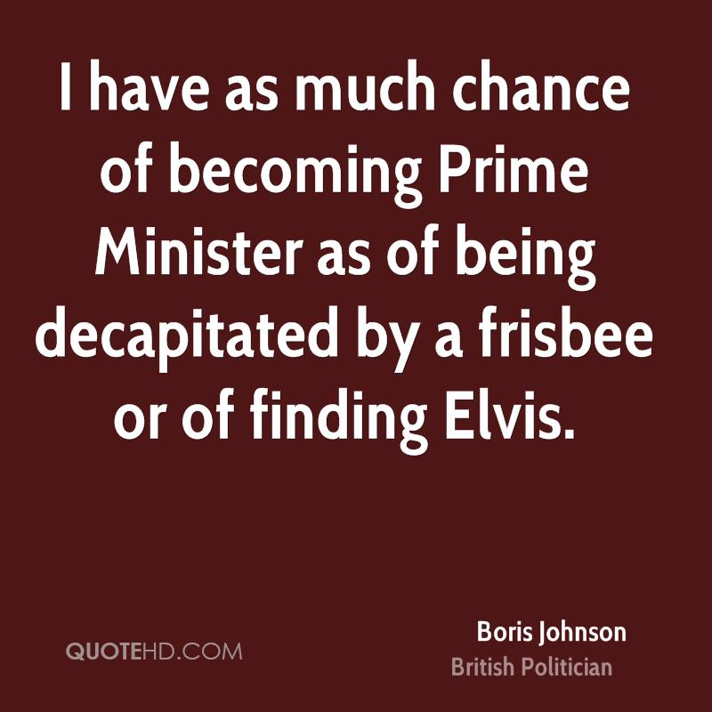 I have as much chance of becoming Prime Minister as of being decapitated by a frisbee or of finding Elvis.