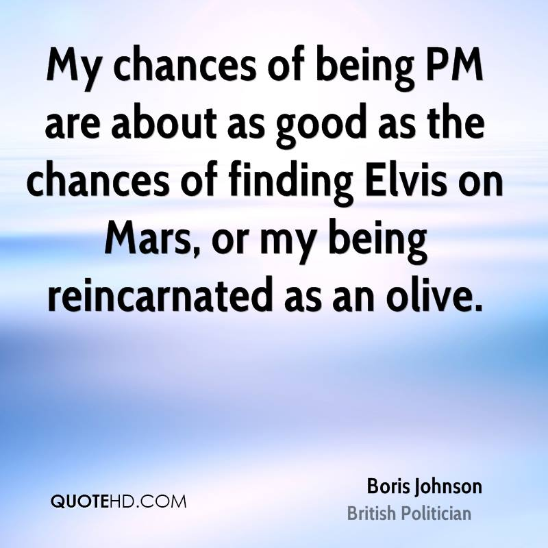 My chances of being PM are about as good as the chances of finding Elvis on Mars, or my being reincarnated as an olive.