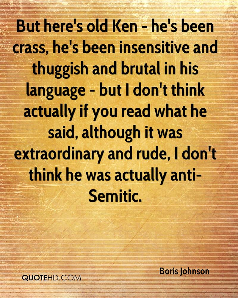 But here's old Ken - he's been crass, he's been insensitive and thuggish and brutal in his language - but I don't think actually if you read what he said, although it was extraordinary and rude, I don't think he was actually anti-Semitic.