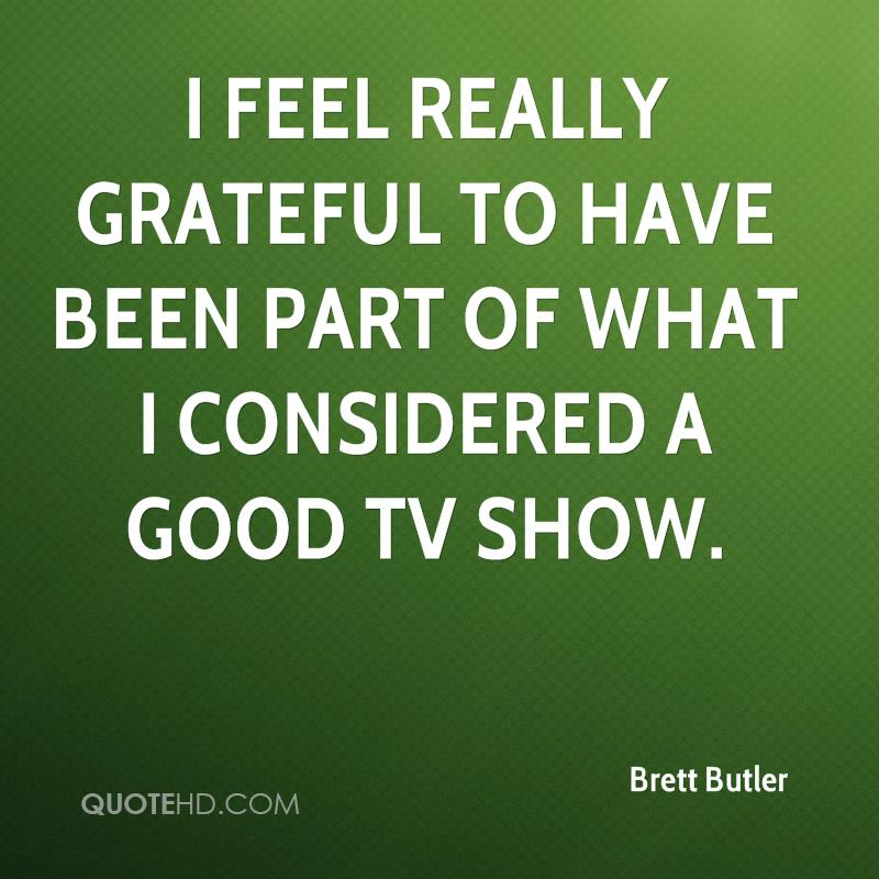 I feel really grateful to have been part of what I considered a good TV show.