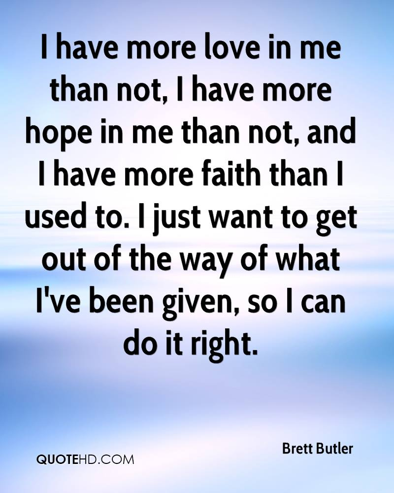 I have more love in me than not, I have more hope in me than not, and I have more faith than I used to. I just want to get out of the way of what I've been given, so I can do it right.