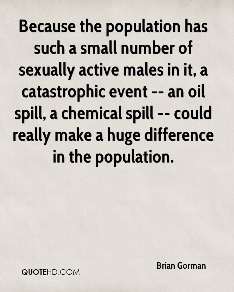 Because the population has such a small number of sexually active males in it, a catastrophic event -- an oil spill, a chemical spill -- could really make a huge difference in the population.