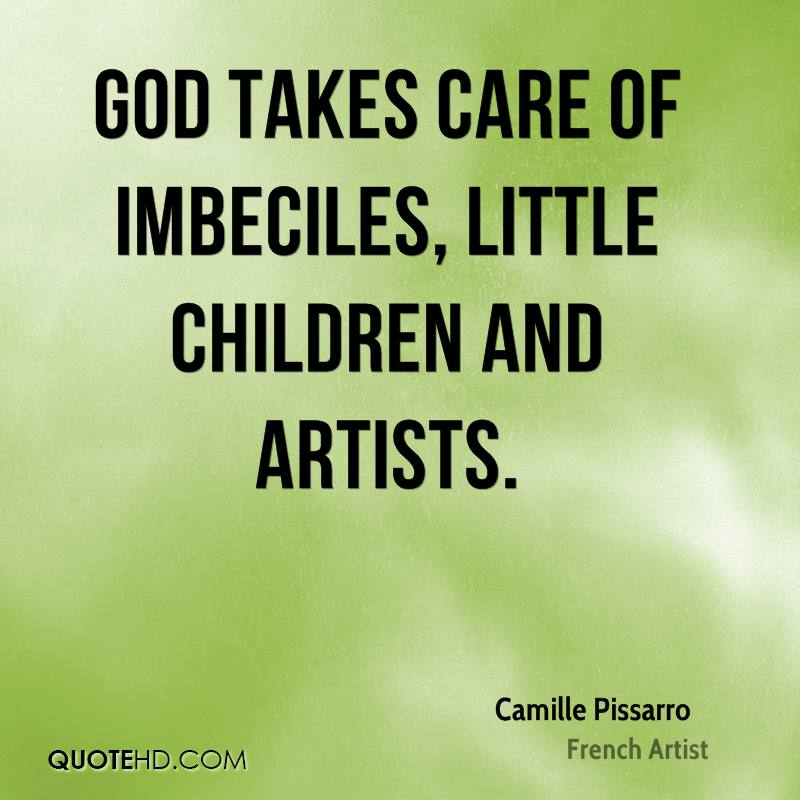 God takes care of imbeciles, little children and artists.
