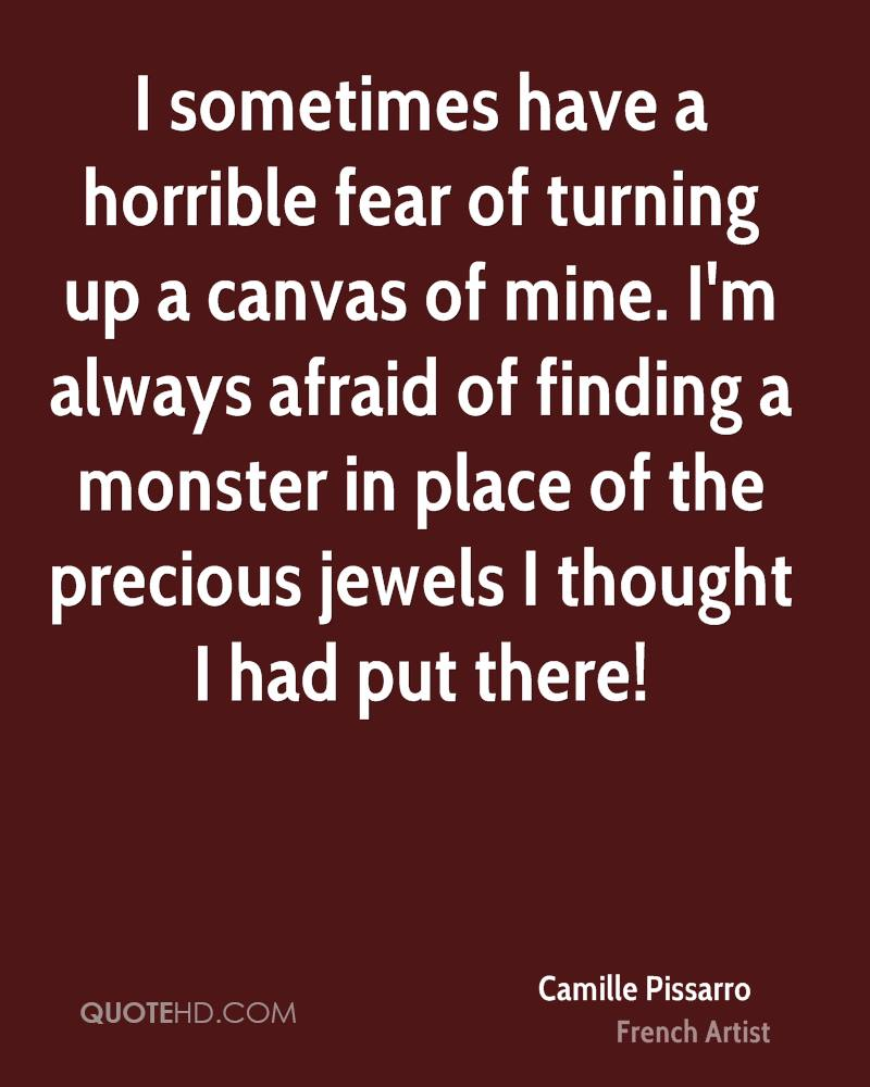 I sometimes have a horrible fear of turning up a canvas of mine. I'm always afraid of finding a monster in place of the precious jewels I thought I had put there!