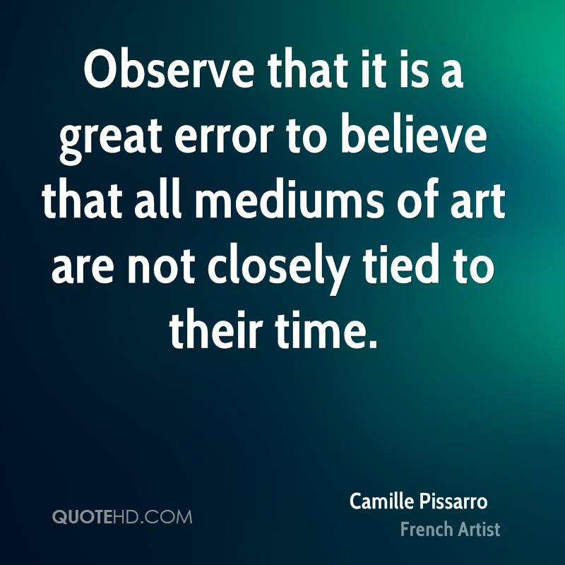 Observe that it is a great error to believe that all mediums of art are not closely tied to their time.