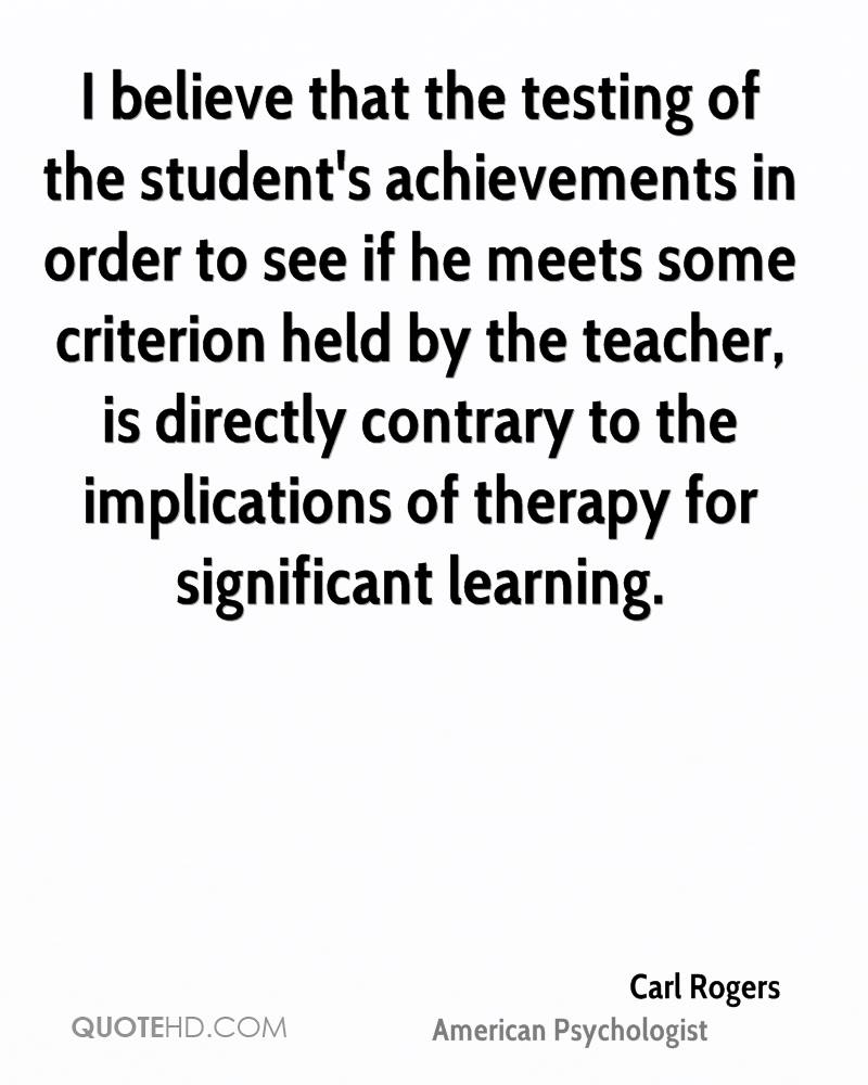 I believe that the testing of the student's achievements in order to see if he meets some criterion held by the teacher, is directly contrary to the implications of therapy for significant learning.