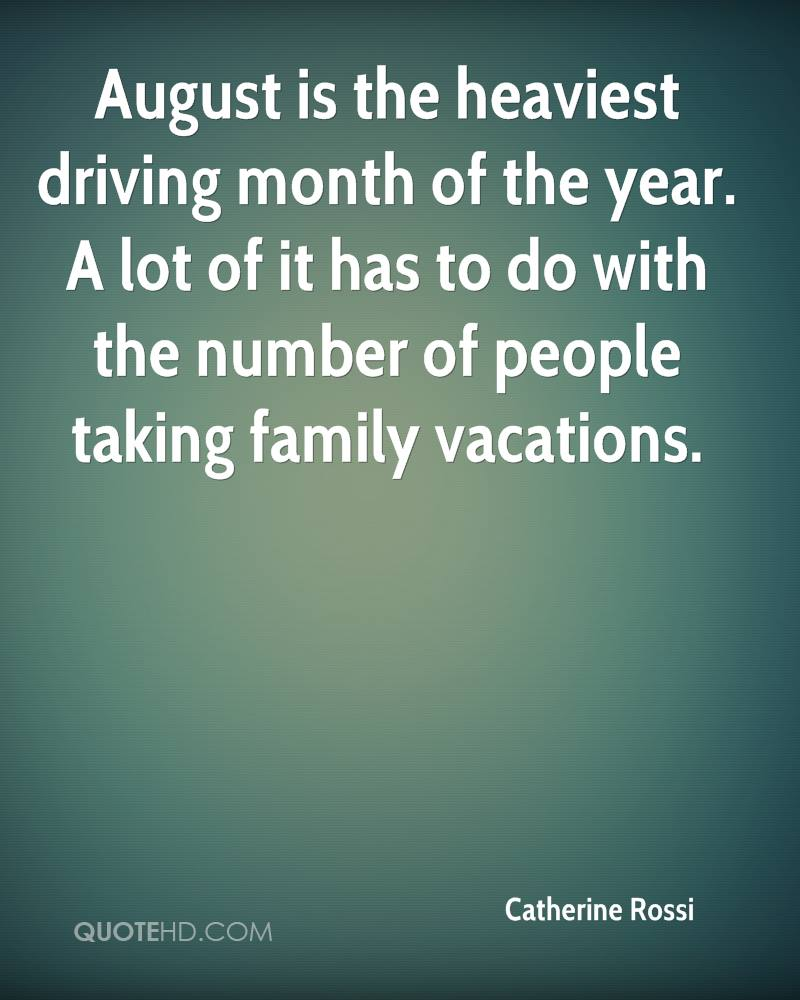 August is the heaviest driving month of the year. A lot of it has to do with the number of people taking family vacations.