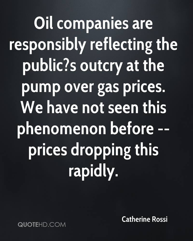 Oil companies are responsibly reflecting the public?s outcry at the pump over gas prices. We have not seen this phenomenon before -- prices dropping this rapidly.