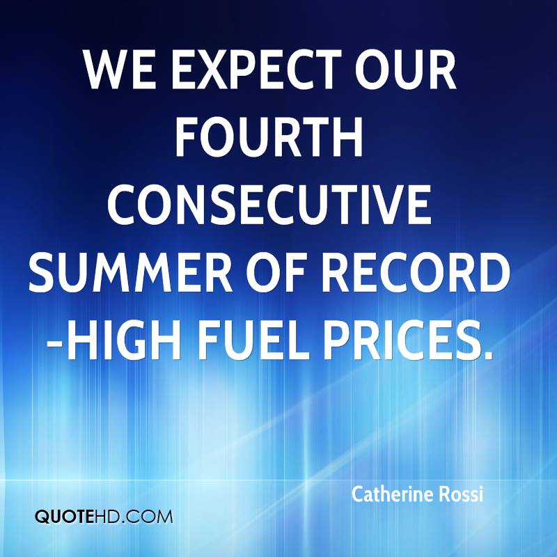 We expect our fourth consecutive summer of record-high fuel prices.