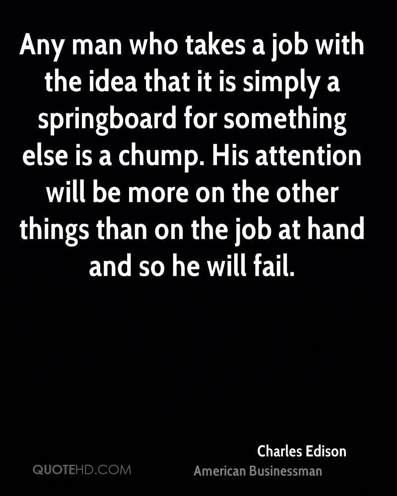 Any man who takes a job with the idea that it is simply a springboard for something else is a chump. His attention will be more on the other things than on the job at hand and so he will fail.