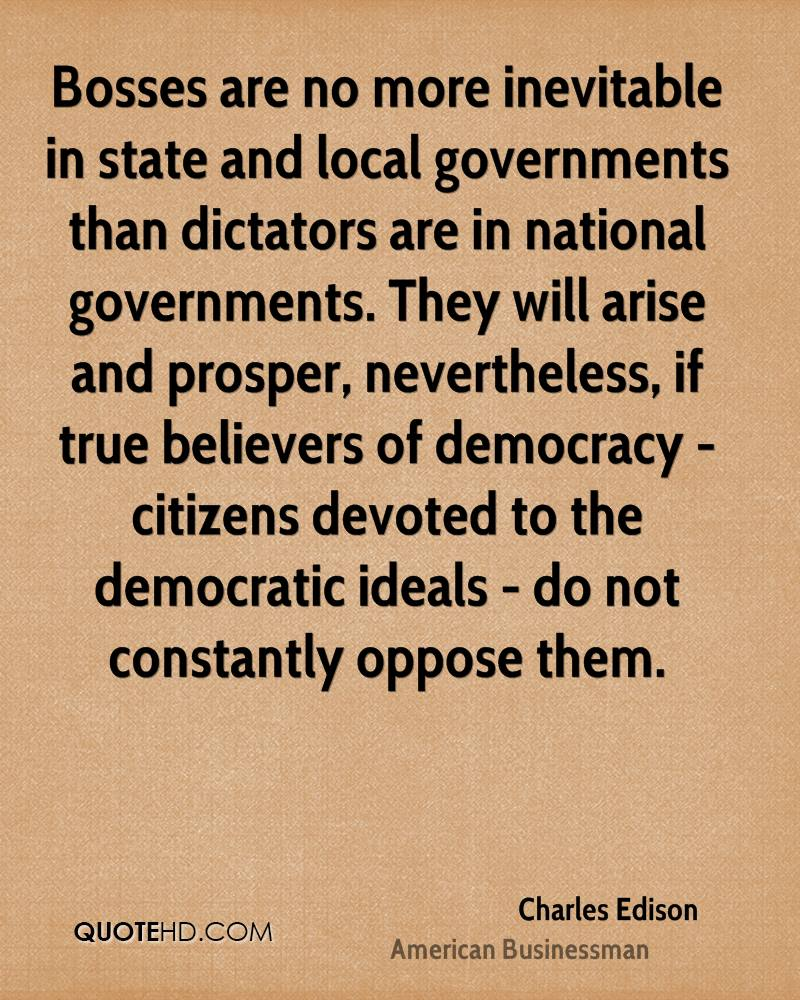 Bosses are no more inevitable in state and local governments than dictators are in national governments. They will arise and prosper, nevertheless, if true believers of democracy - citizens devoted to the democratic ideals - do not constantly oppose them.