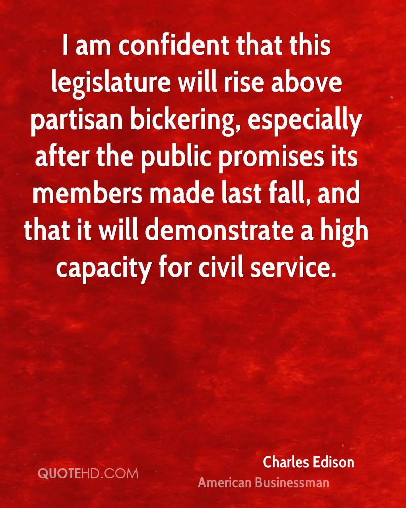 I am confident that this legislature will rise above partisan bickering, especially after the public promises its members made last fall, and that it will demonstrate a high capacity for civil service.