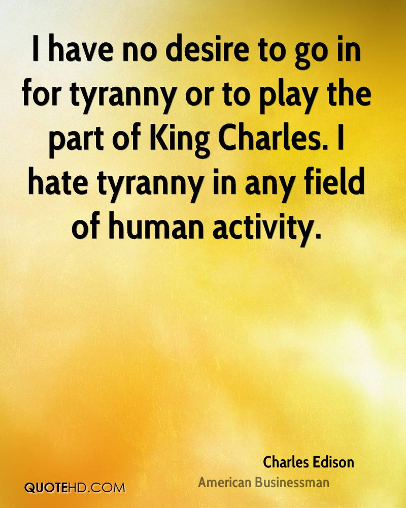 I have no desire to go in for tyranny or to play the part of King Charles. I hate tyranny in any field of human activity.