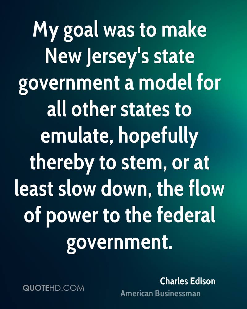 My goal was to make New Jersey's state government a model for all other states to emulate, hopefully thereby to stem, or at least slow down, the flow of power to the federal government.