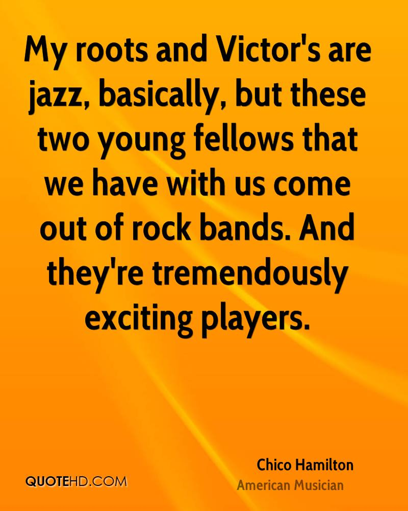 My roots and Victor's are jazz, basically, but these two young fellows that we have with us come out of rock bands. And they're tremendously exciting players.