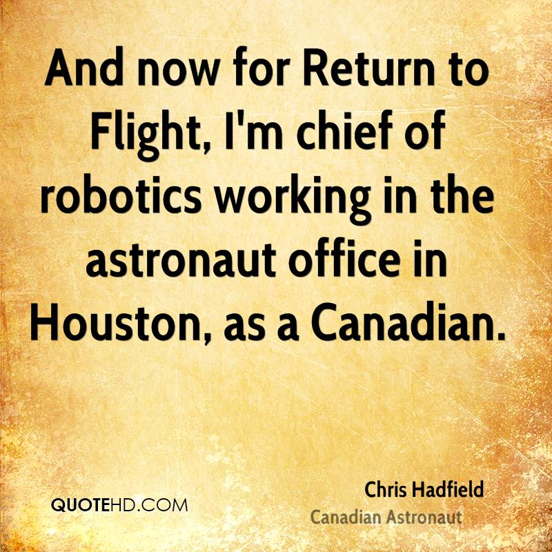 And now for Return to Flight, I'm chief of robotics working in the astronaut office in Houston, as a Canadian.