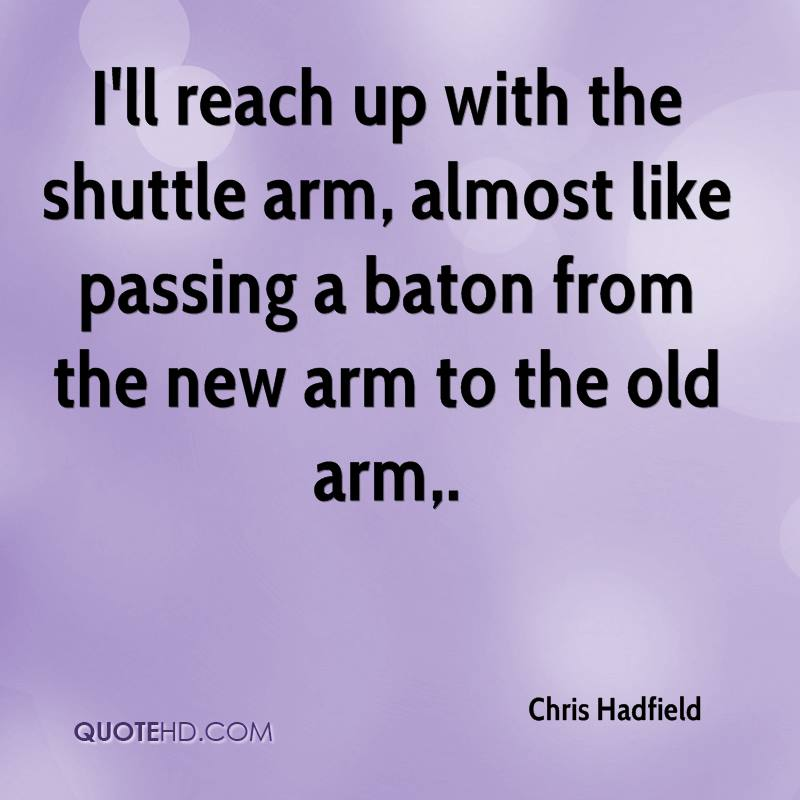 I'll reach up with the shuttle arm, almost like passing a baton from the new arm to the old arm.