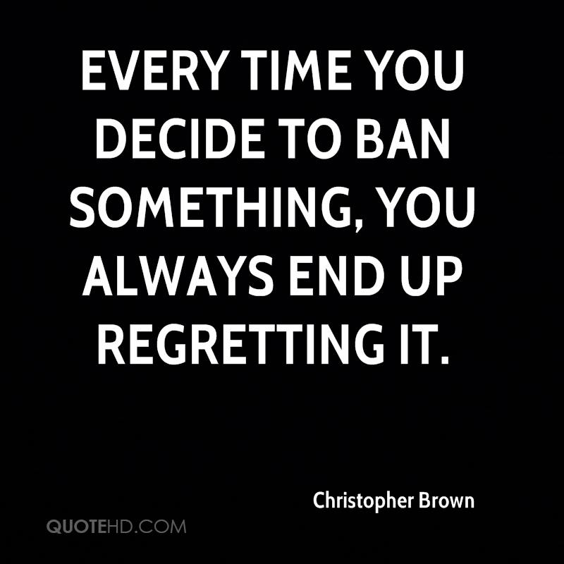 Every time you decide to ban something, you always end up regretting it.
