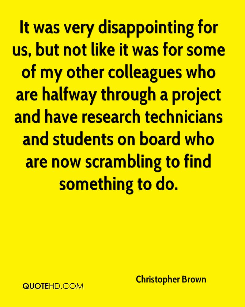 It was very disappointing for us, but not like it was for some of my other colleagues who are halfway through a project and have research technicians and students on board who are now scrambling to find something to do.