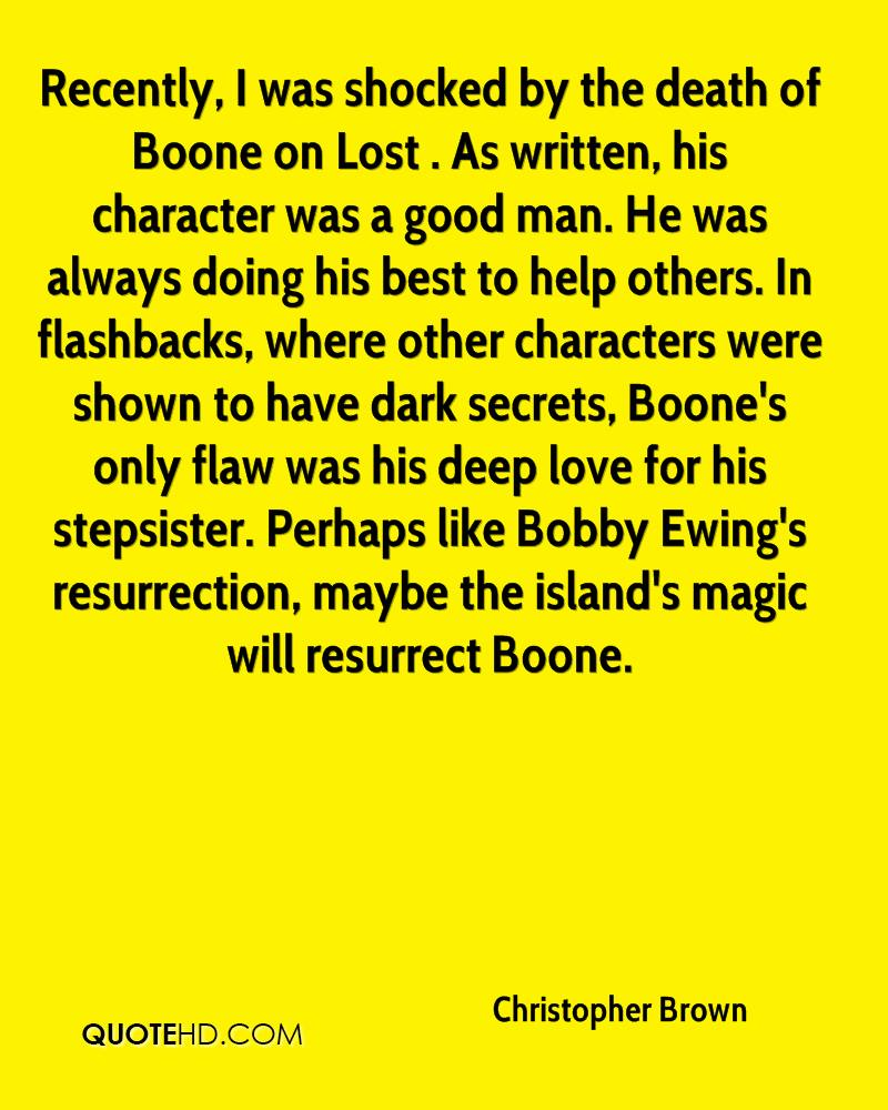 Recently, I was shocked by the death of Boone on Lost . As written, his character was a good man. He was always doing his best to help others. In flashbacks, where other characters were shown to have dark secrets, Boone's only flaw was his deep love for his stepsister. Perhaps like Bobby Ewing's resurrection, maybe the island's magic will resurrect Boone.