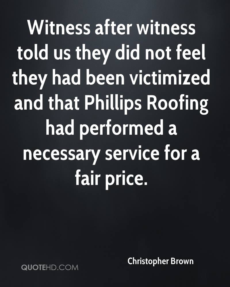 Witness after witness told us they did not feel they had been victimized and that Phillips Roofing had performed a necessary service for a fair price.