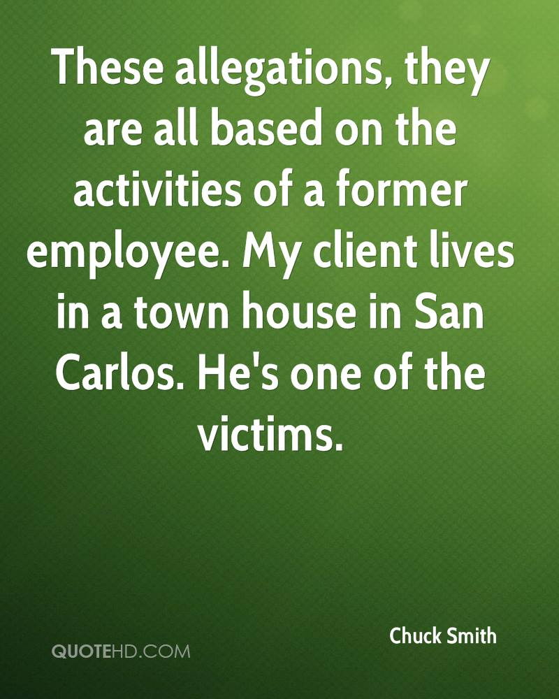 These allegations, they are all based on the activities of a former employee. My client lives in a town house in San Carlos. He's one of the victims.