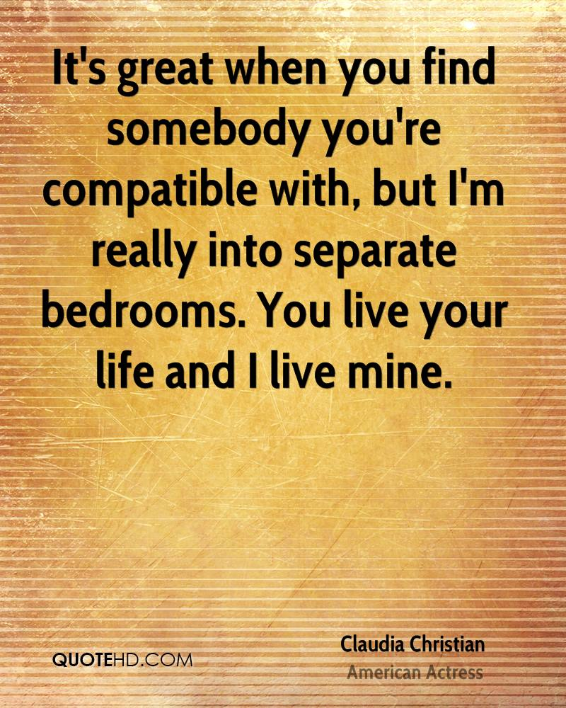 It's great when you find somebody you're compatible with, but I'm really into separate bedrooms. You live your life and I live mine.