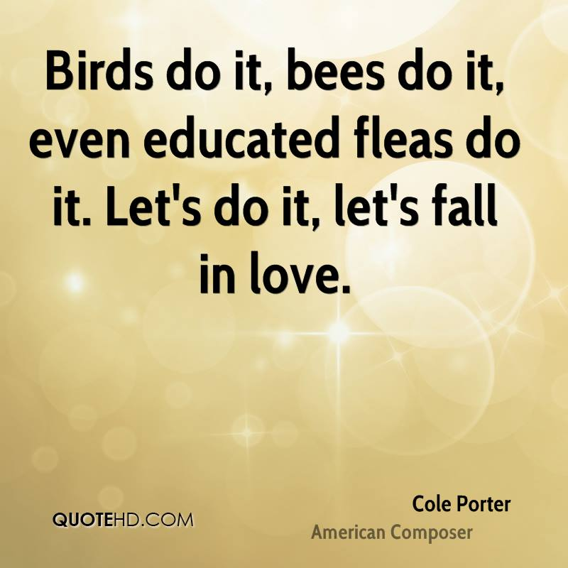 Birds do it, bees do it, even educated fleas do it. Let's do it, let's fall in love.