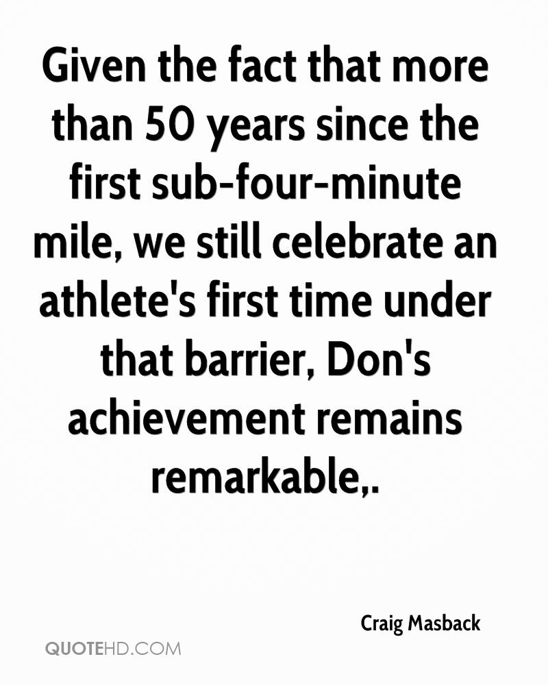 Given the fact that more than 50 years since the first sub-four-minute mile, we still celebrate an athlete's first time under that barrier, Don's achievement remains remarkable.