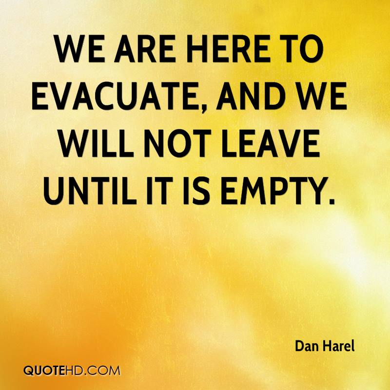We are here to evacuate, and we will not leave until it is empty.