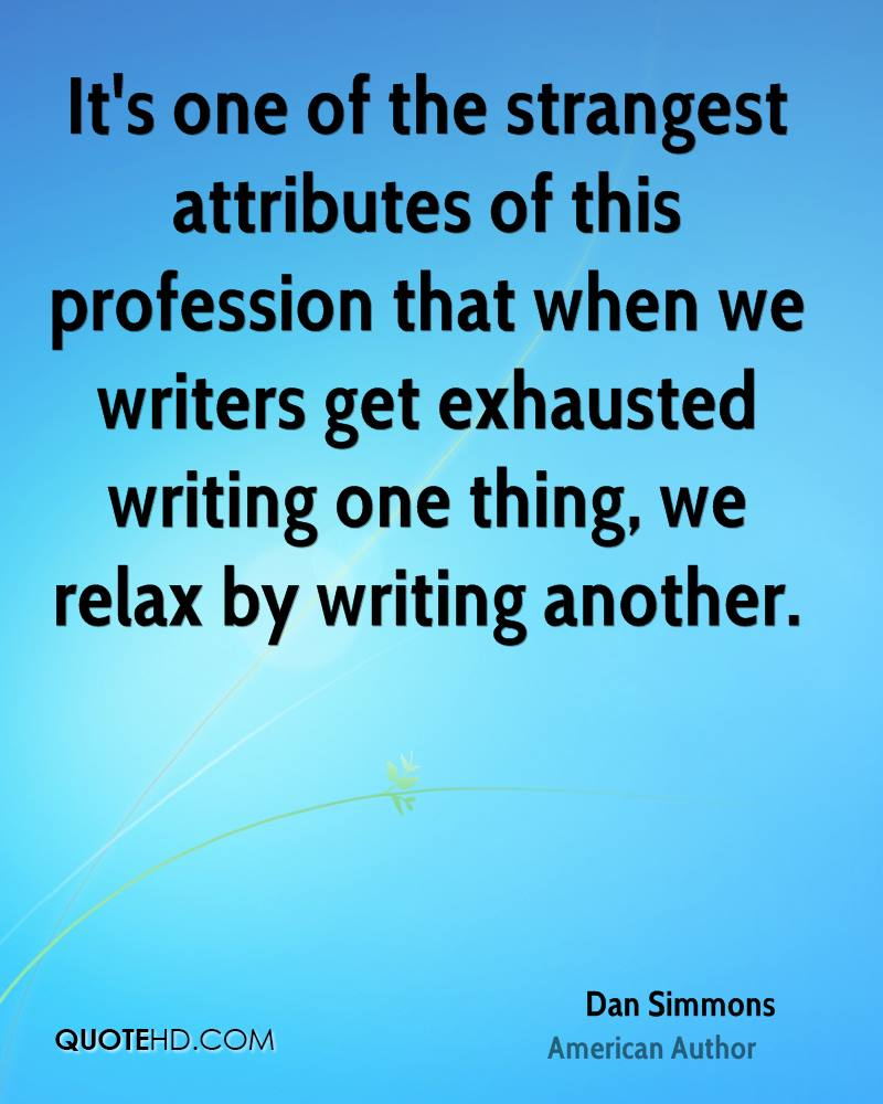 It's one of the strangest attributes of this profession that when we writers get exhausted writing one thing, we relax by writing another.