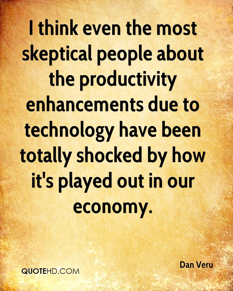 I think even the most skeptical people about the productivity enhancements due to technology have been totally shocked by how it's played out in our economy.