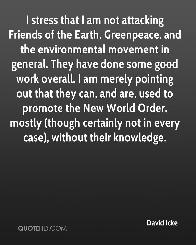 I stress that I am not attacking Friends of the Earth, Greenpeace, and the environmental movement in general. They have done some good work overall. I am merely pointing out that they can, and are, used to promote the New World Order, mostly (though certainly not in every case), without their knowledge.
