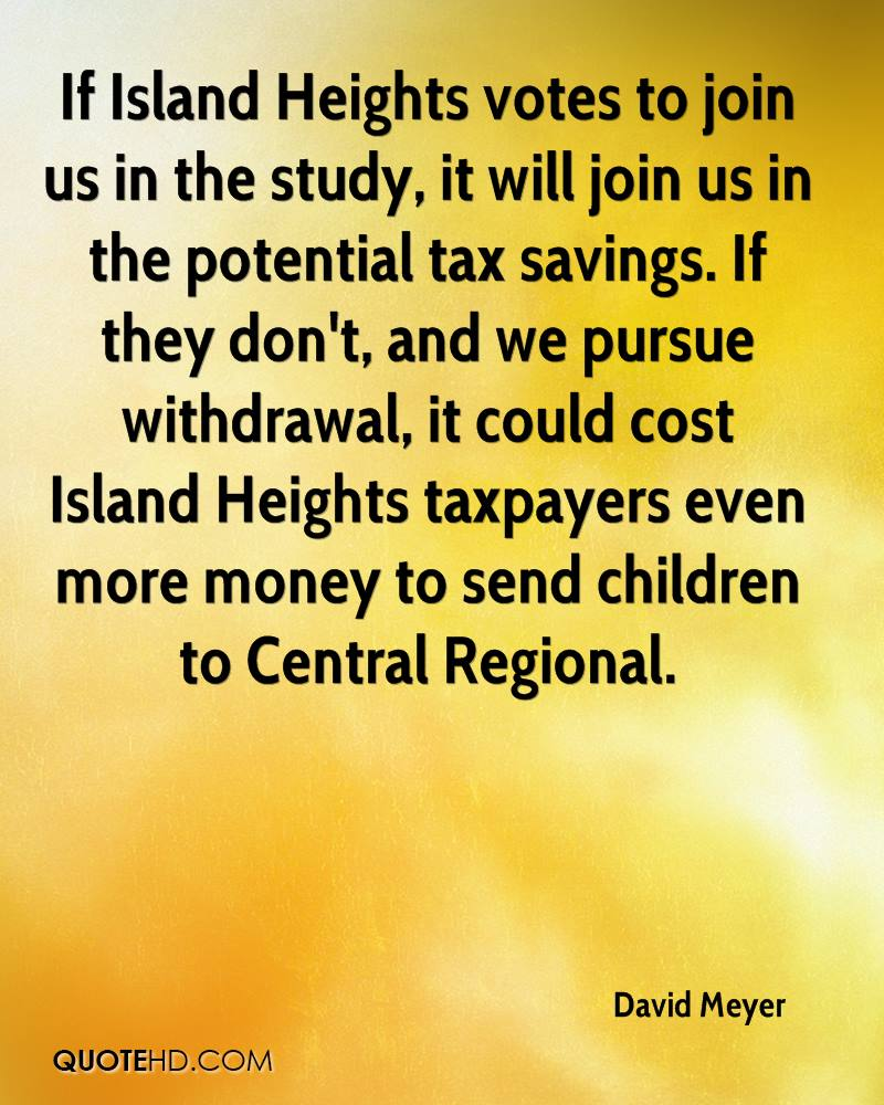 If Island Heights votes to join us in the study, it will join us in the potential tax savings. If they don't, and we pursue withdrawal, it could cost Island Heights taxpayers even more money to send children to Central Regional.