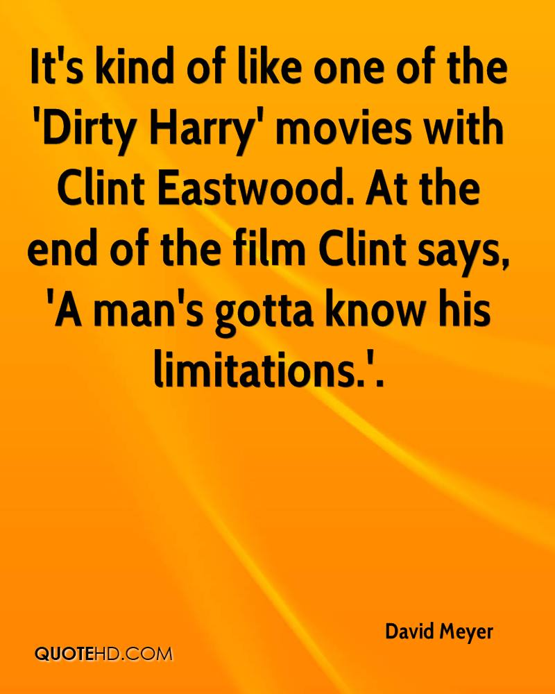 It's kind of like one of the 'Dirty Harry' movies with Clint Eastwood. At the end of the film Clint says, 'A man's gotta know his limitations.'.
