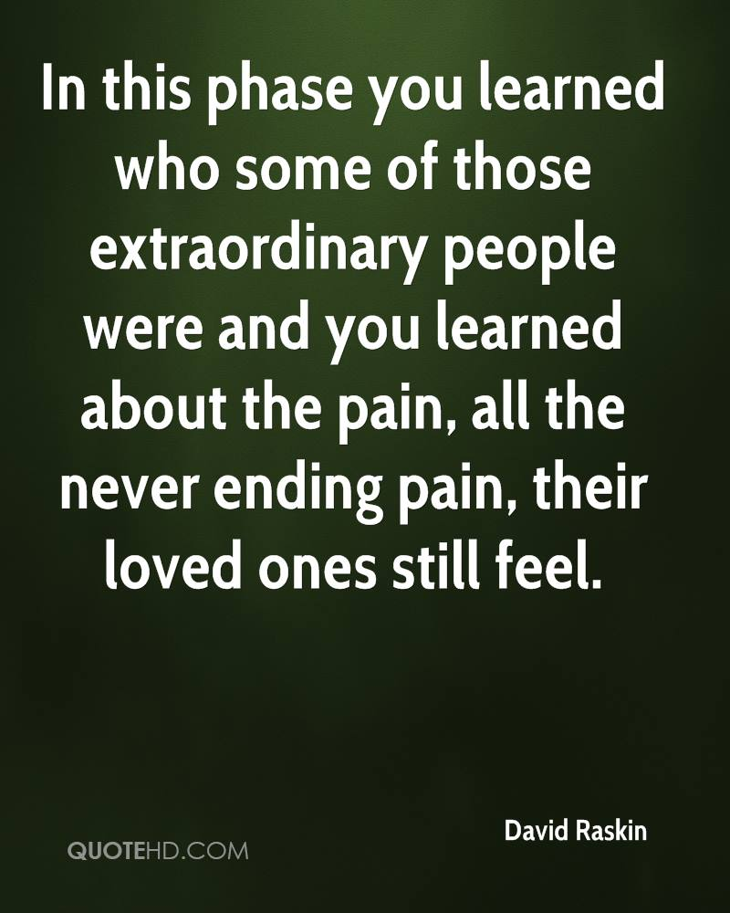 In this phase you learned who some of those extraordinary people were and you learned about the pain, all the never ending pain, their loved ones still feel.