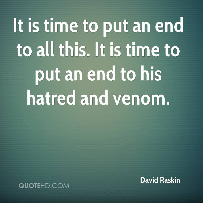 It is time to put an end to all this. It is time to put an end to his hatred and venom.