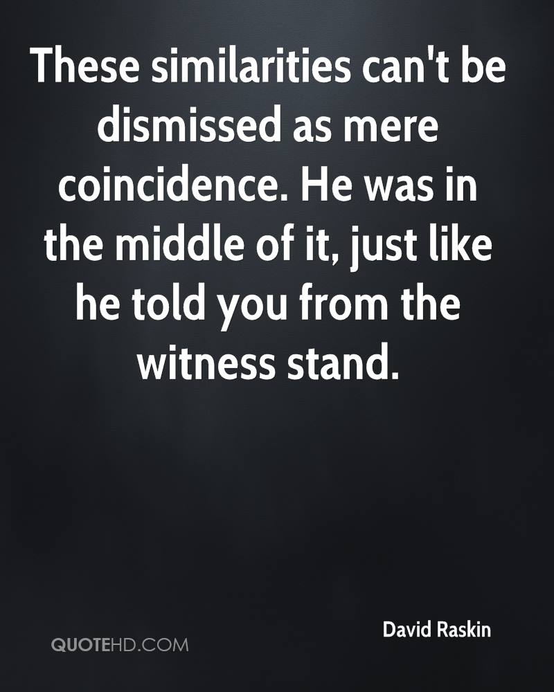 These similarities can't be dismissed as mere coincidence. He was in the middle of it, just like he told you from the witness stand.