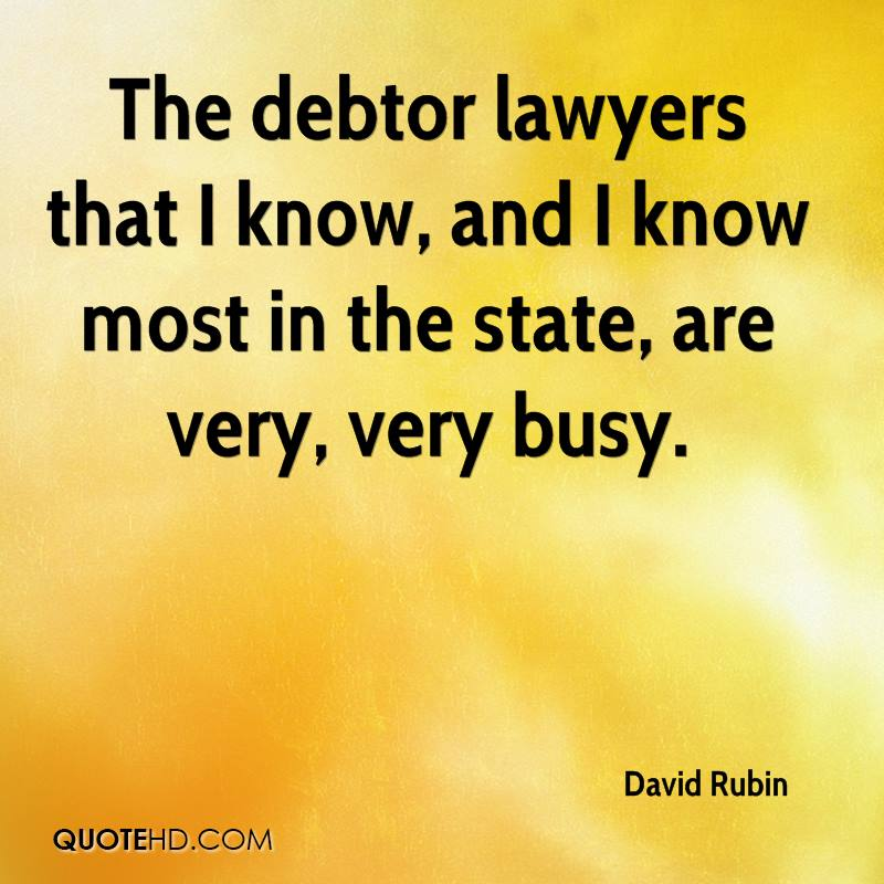 The debtor lawyers that I know, and I know most in the state, are very, very busy.