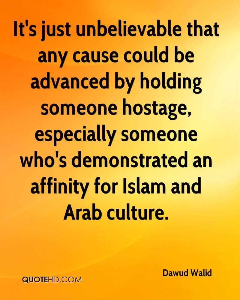 It's just unbelievable that any cause could be advanced by holding someone hostage, especially someone who's demonstrated an affinity for Islam and Arab culture.