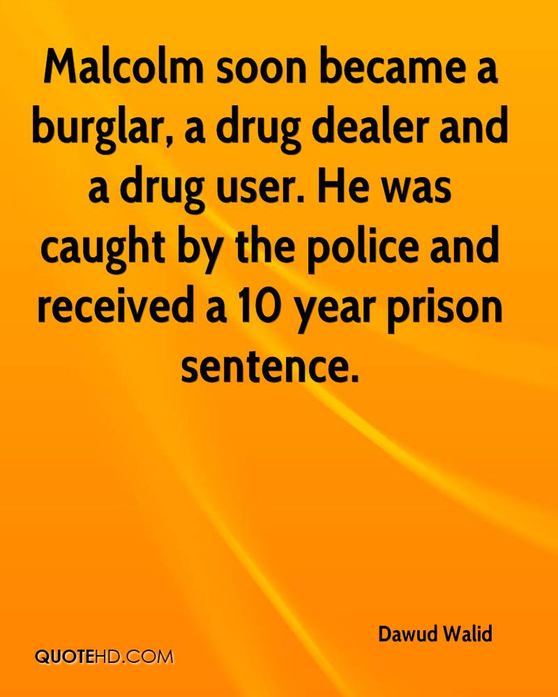 Malcolm soon became a burglar, a drug dealer and a drug user. He was caught by the police and received a 10 year prison sentence.