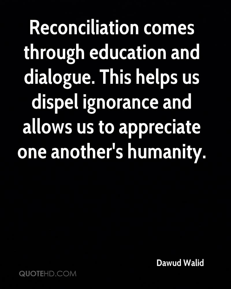 Reconciliation comes through education and dialogue. This helps us dispel ignorance and allows us to appreciate one another's humanity.