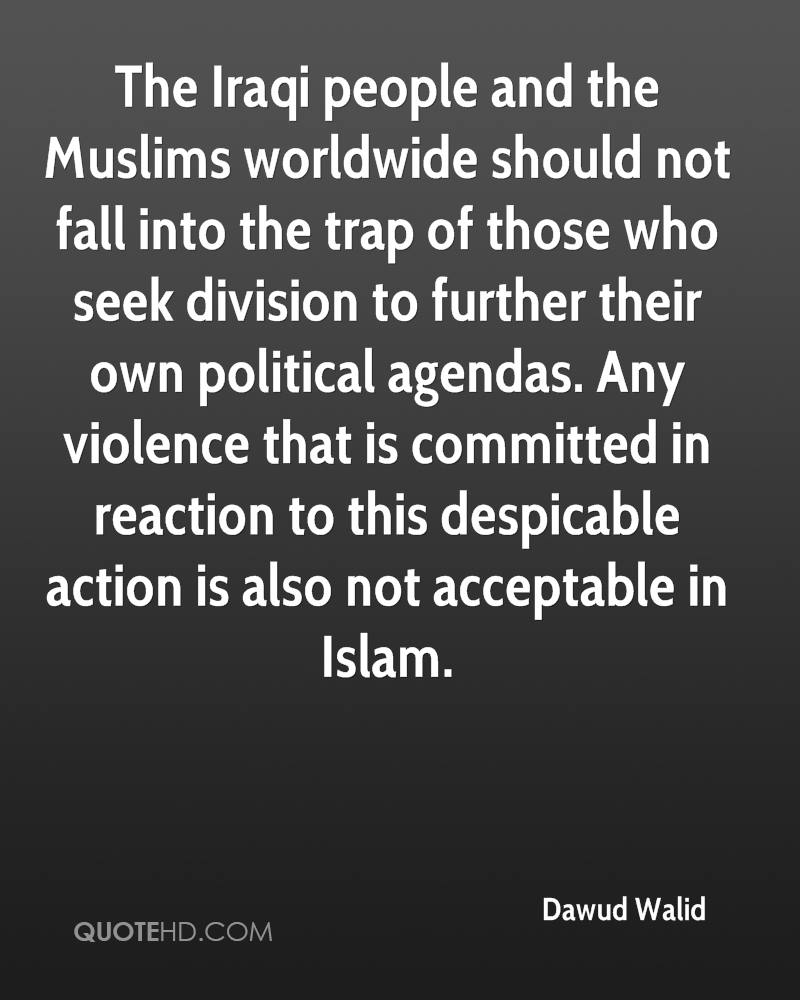 The Iraqi people and the Muslims worldwide should not fall into the trap of those who seek division to further their own political agendas. Any violence that is committed in reaction to this despicable action is also not acceptable in Islam.