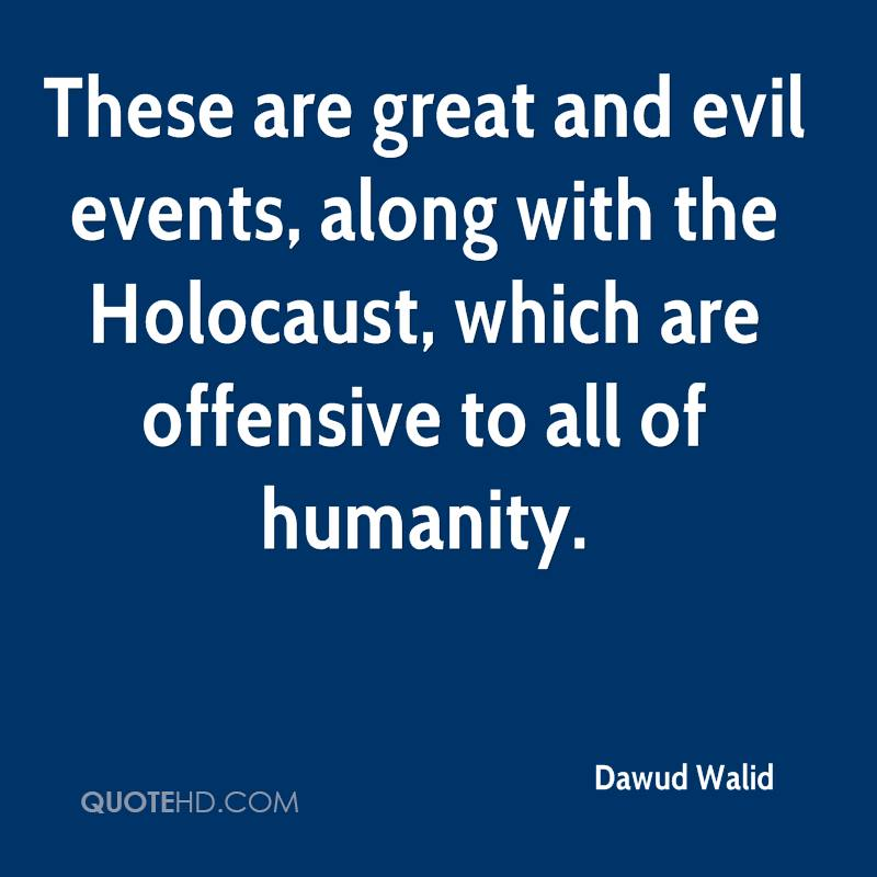 These are great and evil events, along with the Holocaust, which are offensive to all of humanity.