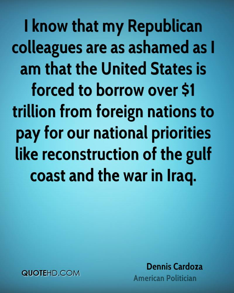 I know that my Republican colleagues are as ashamed as I am that the United States is forced to borrow over $1 trillion from foreign nations to pay for our national priorities like reconstruction of the gulf coast and the war in Iraq.