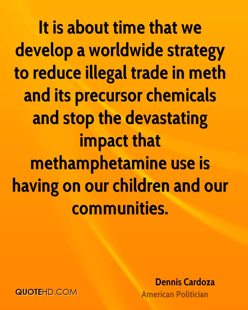 It is about time that we develop a worldwide strategy to reduce illegal trade in meth and its precursor chemicals and stop the devastating impact that methamphetamine use is having on our children and our communities.