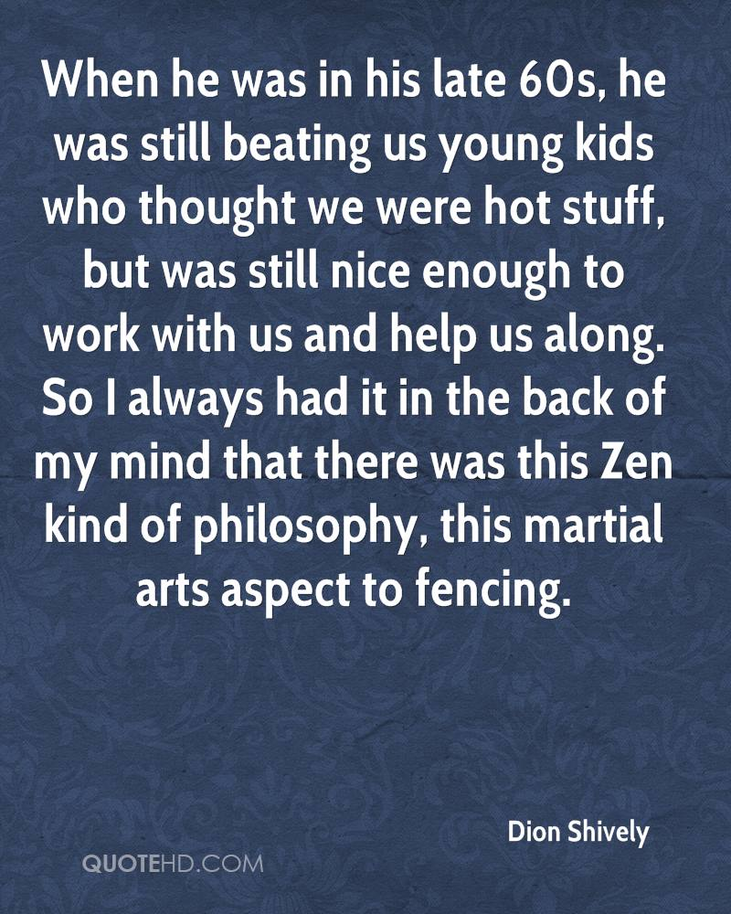 When he was in his late 60s, he was still beating us young kids who thought we were hot stuff, but was still nice enough to work with us and help us along. So I always had it in the back of my mind that there was this Zen kind of philosophy, this martial arts aspect to fencing.